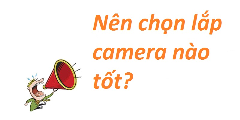 Nên chọn lắp camera nào tốt?